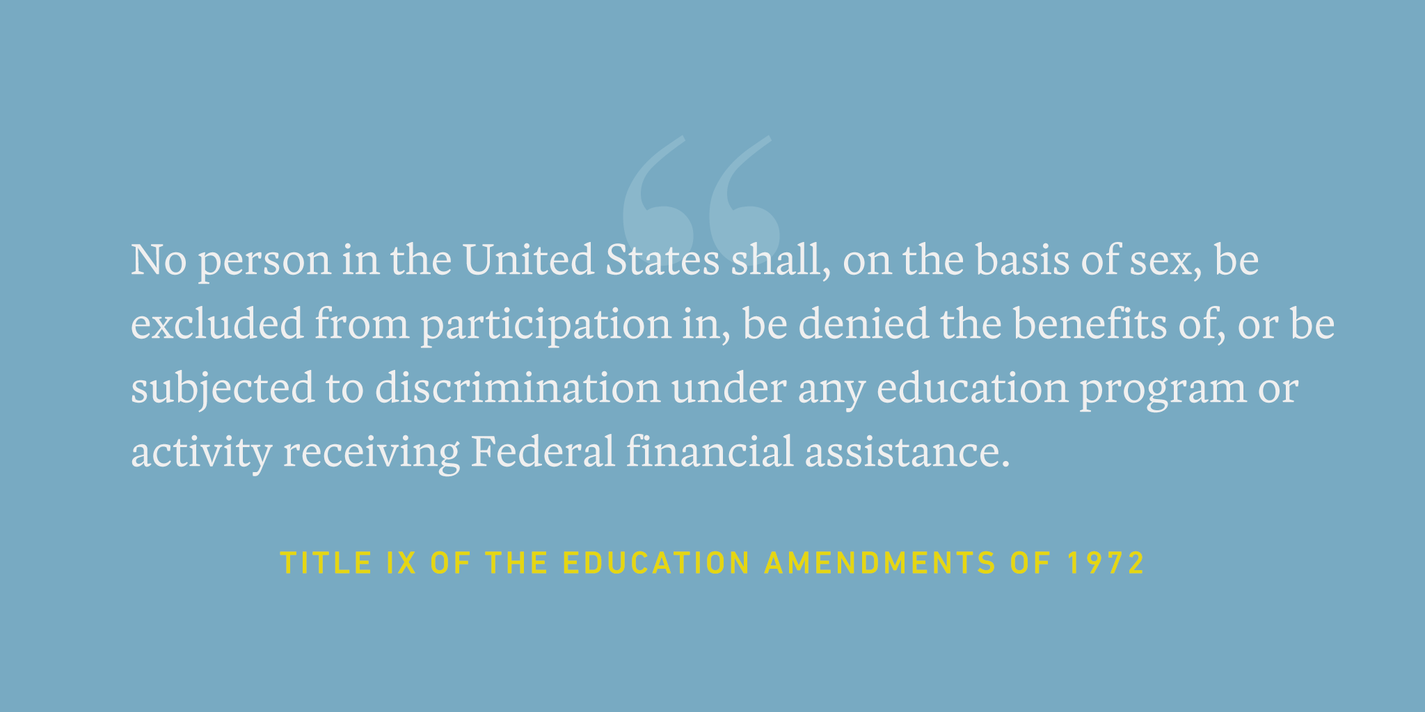 "A quote graphic that reads, ""No person in the United States shall, on the basis of sex, be excluded from participation in, be denied the benefits of, or be subjected to discrimination under any education program or activity receiving Federal financial assistance."" - Title 9 of the education amendments of 1972"