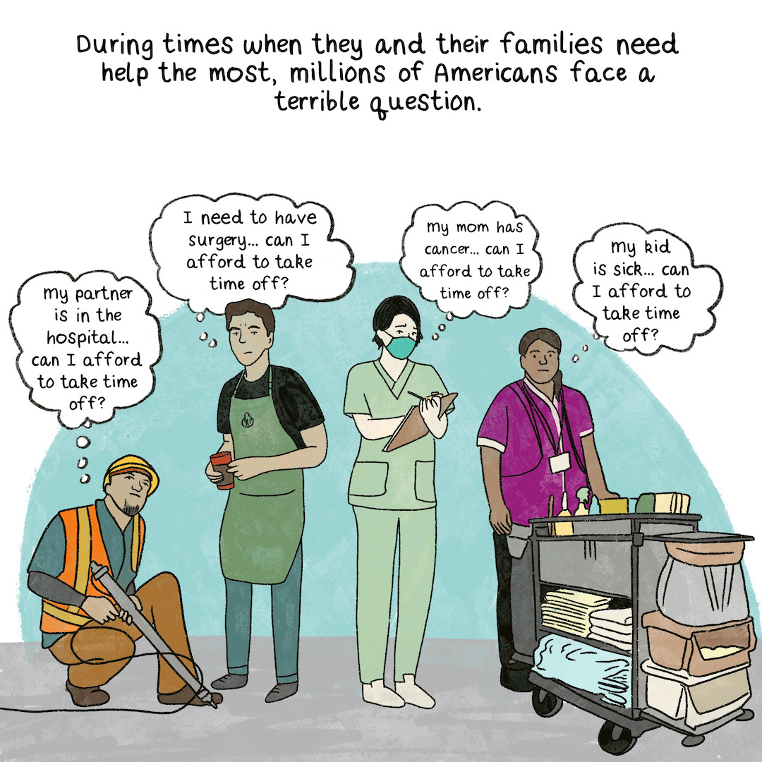 During times when they and their families need help the most, millions of Americans face a terrible question can I afford to take time off?.A diversity of people who clearly work in different jobs: A hotel maid, a store clerk, a nurse, a construction worker, an office-worker.