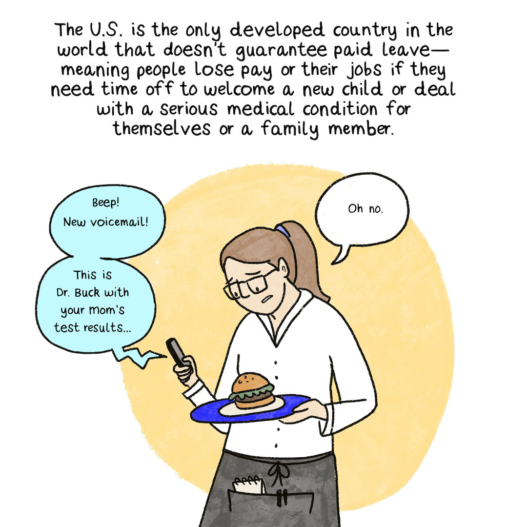 The U.S. is the only developed country in the world that doesn't guarantee paid leave—meaning people lose pay or their jobs if they need time off to welcome a new child or deal with a serious personal or family member's medical condition. A server, a white woman, holds a tray of food with one hand while she listens to a new voicemail from her mother's doctor with a scary prognosis.