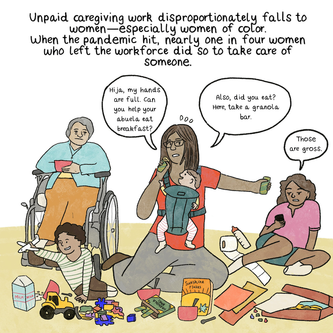 Unpaid caregiving work disproportionately falls to women—especially women of color. When the pandemic hit, nearly one in four women who left the workforce did so to take care of someone. A frazzled Latinx woman with a new baby sitting on the floor surrounded by her two older kids, kids' toys, a laptop, and school papers. The five-year-old plays with a toy plane while a 10-year-old daughter holds up a phone in annoyance.