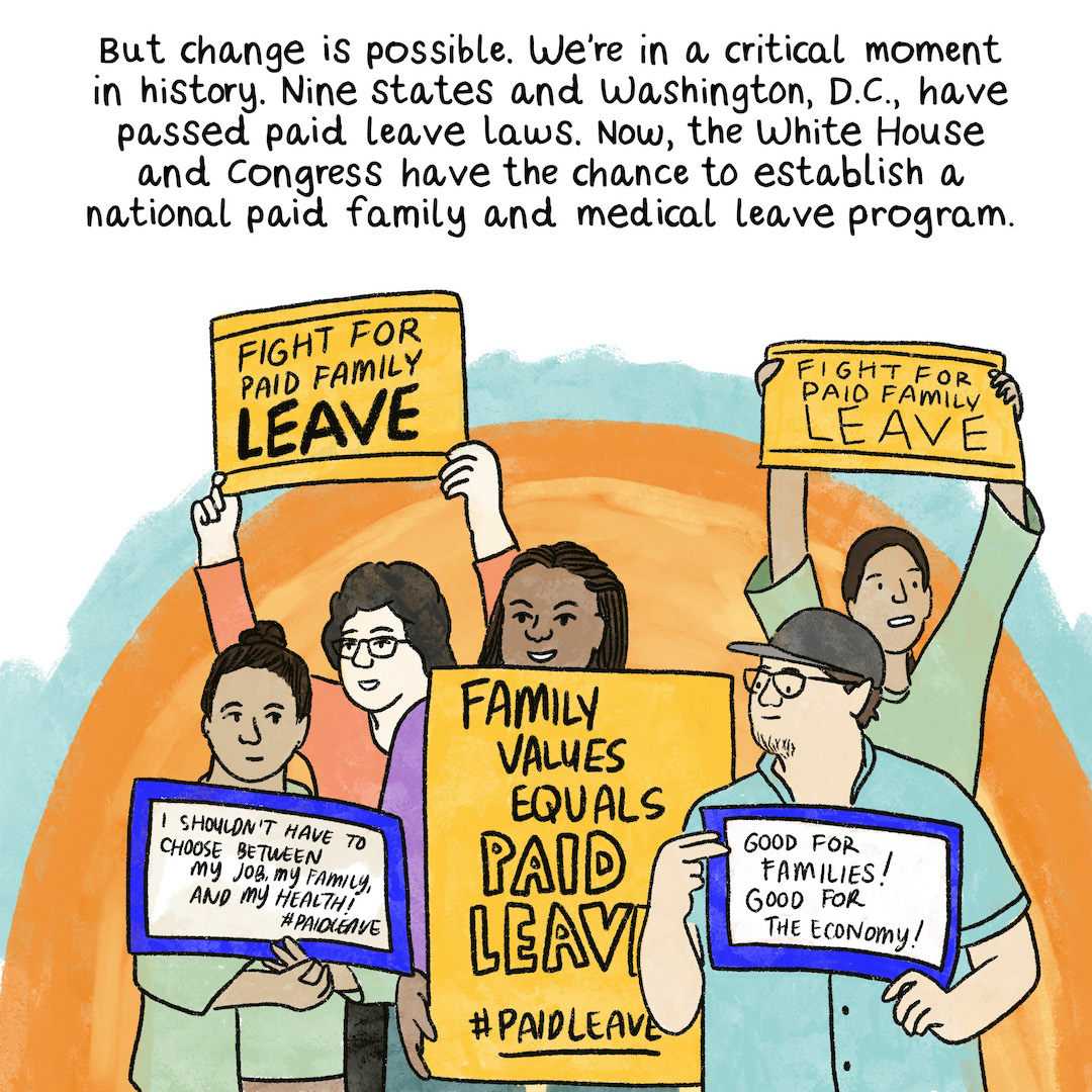 """But change is possible. We're in a critical moment in history. Nine states and Washington, D.C., have passed paid leave laws. Now, the White House and Congress have the chance to establish a national paid family and medical leave program. A diverse group of people at a rally waving signs that read, """"Family values = paid leave"""" """"Paid leave for all."""" """"I shouldn't have to choose between my job and my health or my family."""""""