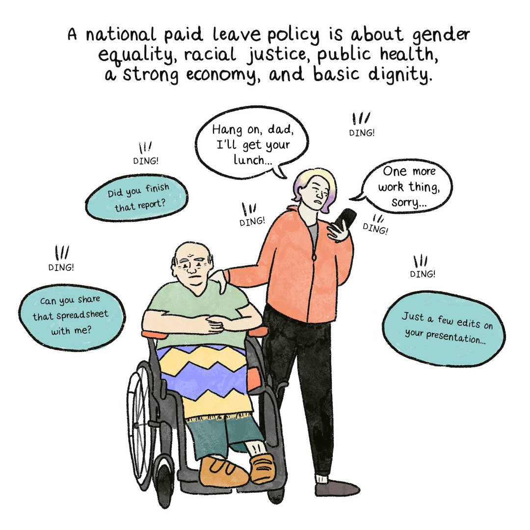 A national paid leave policy is about gender equality, racial justice, public health, a strong economy, and basic dignity.A middle-aged woman caring for her elderly dad, who is in a wheelchair, while also getting a message from work on her phone.